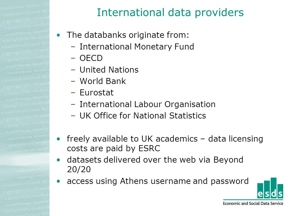 International data providers The databanks originate from: –International Monetary Fund –OECD –United Nations –World Bank –Eurostat –International Labour Organisation –UK Office for National Statistics freely available to UK academics – data licensing costs are paid by ESRC datasets delivered over the web via Beyond 20/20 access using Athens username and password