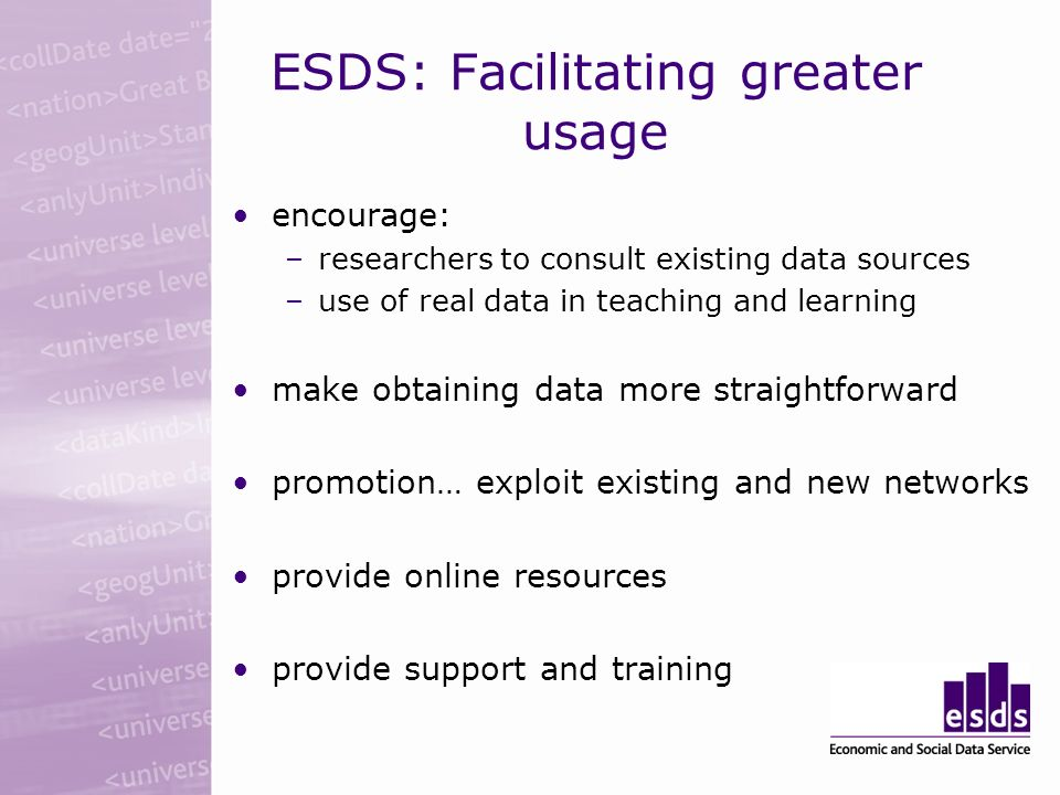 ESDS: Facilitating greater usage encourage: –researchers to consult existing data sources –use of real data in teaching and learning make obtaining data more straightforward promotion… exploit existing and new networks provide online resources provide support and training