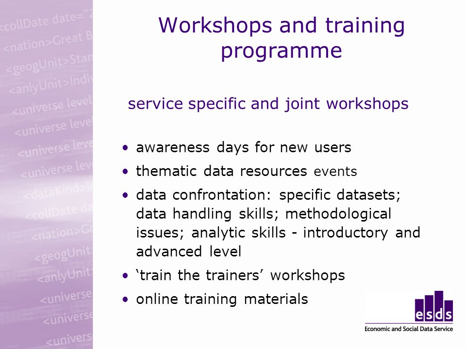 Workshops and training programme service specific and joint workshops awareness days for new users thematic data resources events data confrontation: specific datasets; data handling skills; methodological issues; analytic skills - introductory and advanced level train the trainers workshops online training materials