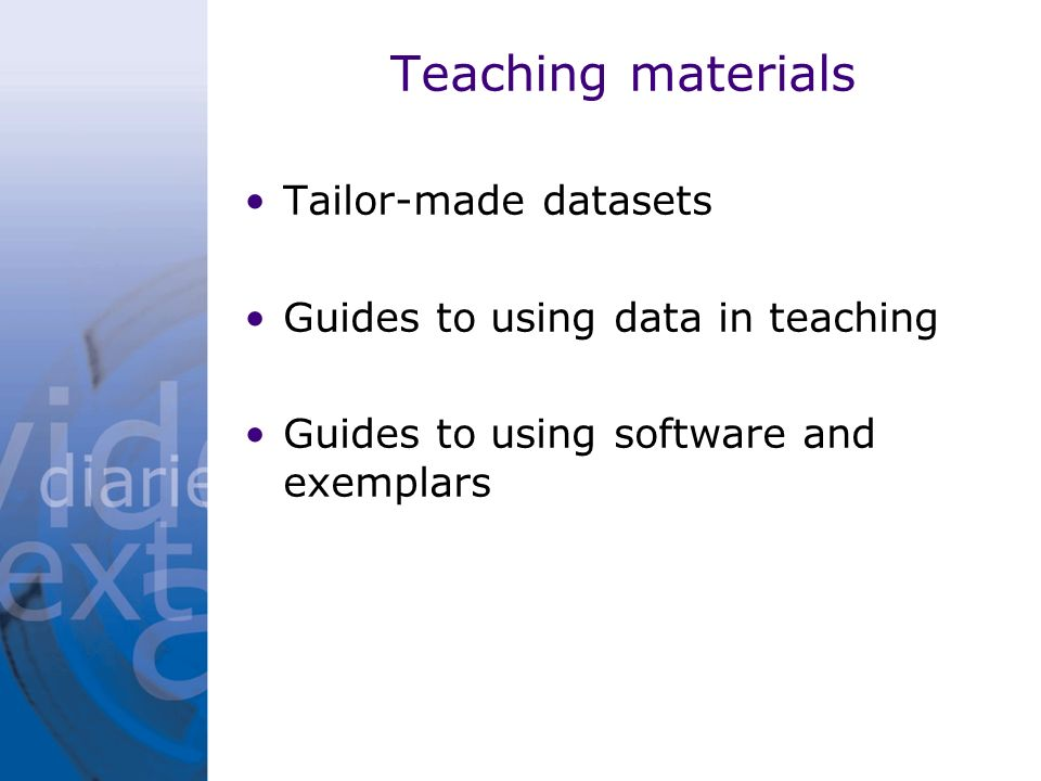 Teaching materials Tailor-made datasets Guides to using data in teaching Guides to using software and exemplars