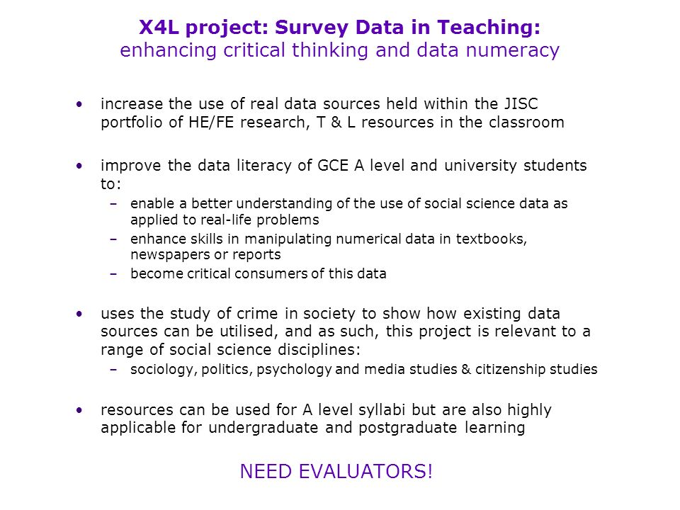 X4L project: Survey Data in Teaching: enhancing critical thinking and data numeracy increase the use of real data sources held within the JISC portfolio of HE/FE research, T & L resources in the classroom improve the data literacy of GCE A level and university students to: –enable a better understanding of the use of social science data as applied to real-life problems –enhance skills in manipulating numerical data in textbooks, newspapers or reports –become critical consumers of this data uses the study of crime in society to show how existing data sources can be utilised, and as such, this project is relevant to a range of social science disciplines: –sociology, politics, psychology and media studies & citizenship studies resources can be used for A level syllabi but are also highly applicable for undergraduate and postgraduate learning NEED EVALUATORS!