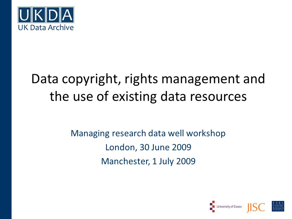 Data copyright, rights management and the use of existing data resources Managing research data well workshop London, 30 June 2009 Manchester, 1 July 2009