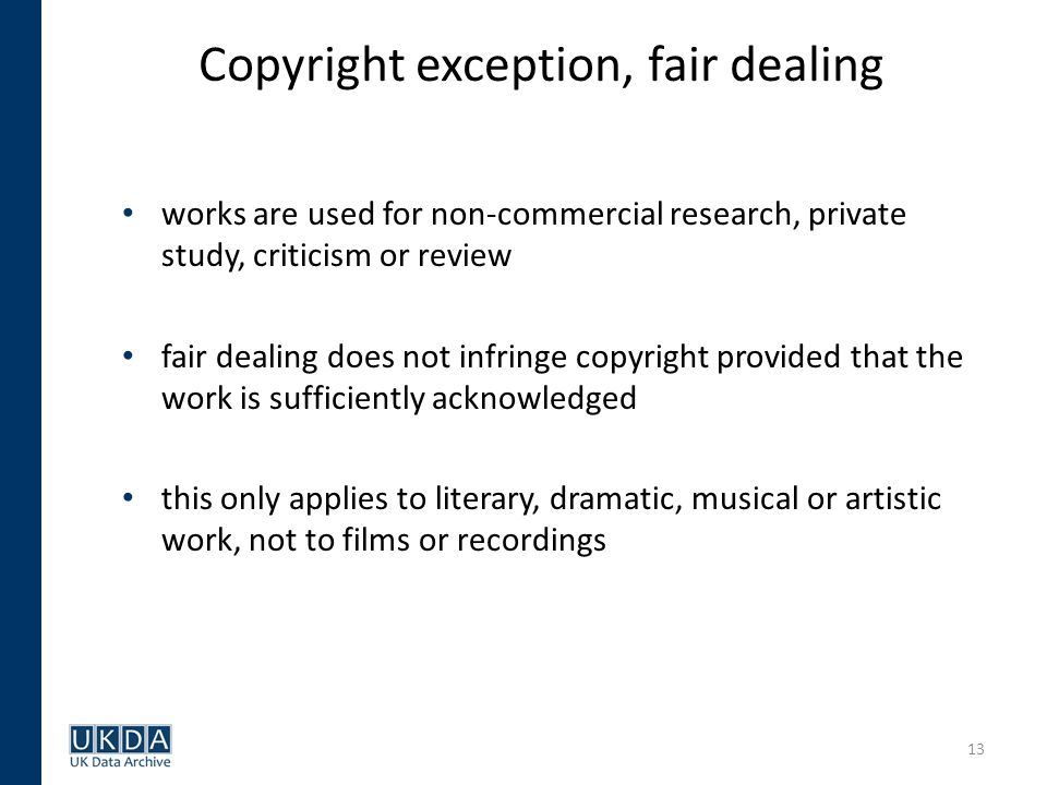 13 Copyright exception, fair dealing works are used for non-commercial research, private study, criticism or review fair dealing does not infringe copyright provided that the work is sufficiently acknowledged this only applies to literary, dramatic, musical or artistic work, not to films or recordings