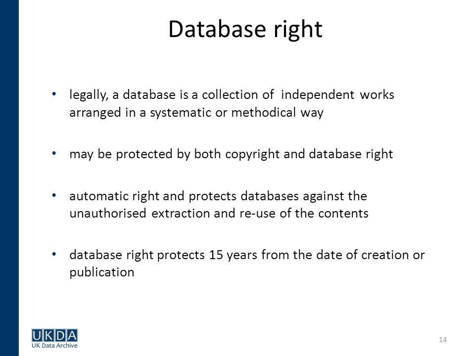 14 Database right legally, a database is a collection of independent works arranged in a systematic or methodical way may be protected by both copyright and database right automatic right and protects databases against the unauthorised extraction and re-use of the contents database right protects 15 years from the date of creation or publication