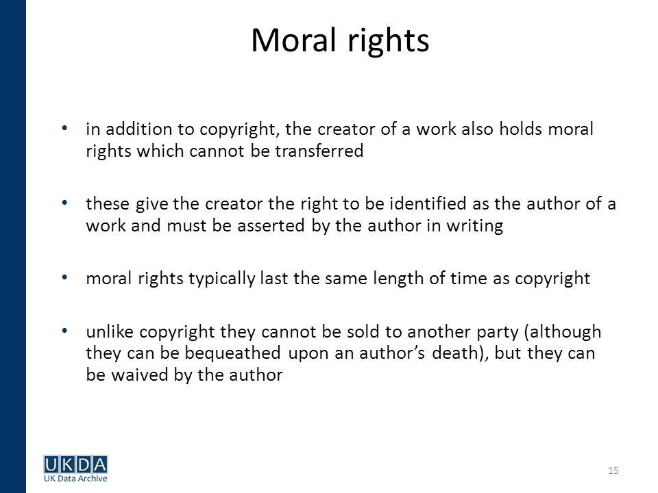 15 Moral rights in addition to copyright, the creator of a work also holds moral rights which cannot be transferred these give the creator the right to be identified as the author of a work and must be asserted by the author in writing moral rights typically last the same length of time as copyright unlike copyright they cannot be sold to another party (although they can be bequeathed upon an authors death), but they can be waived by the author