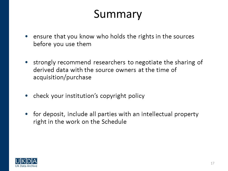 17 Summary ensure that you know who holds the rights in the sources before you use them strongly recommend researchers to negotiate the sharing of derived data with the source owners at the time of acquisition/purchase check your institutions copyright policy for deposit, include all parties with an intellectual property right in the work on the Schedule