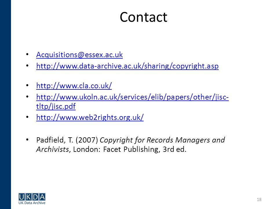 18 Contact Acquisitions@essex.ac.uk http://www.data-archive.ac.uk/sharing/copyright.asp http://www.cla.co.uk/ http://www.ukoln.ac.uk/services/elib/papers/other/jisc- tltp/jisc.pdf http://www.ukoln.ac.uk/services/elib/papers/other/jisc- tltp/jisc.pdf http://www.web2rights.org.uk/ Padfield, T.