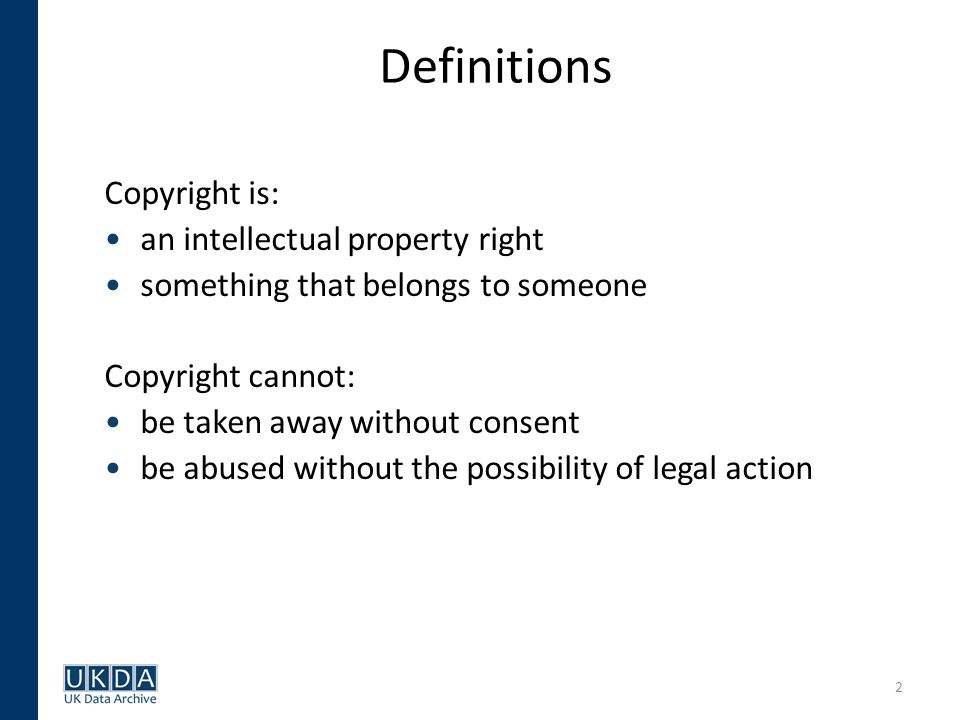 2 Definitions Copyright is: an intellectual property right something that belongs to someone Copyright cannot: be taken away without consent be abused without the possibility of legal action