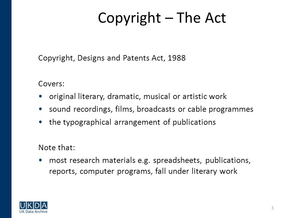3 Copyright – The Act Copyright, Designs and Patents Act, 1988 Covers: original literary, dramatic, musical or artistic work sound recordings, films, broadcasts or cable programmes the typographical arrangement of publications Note that: most research materials e.g.