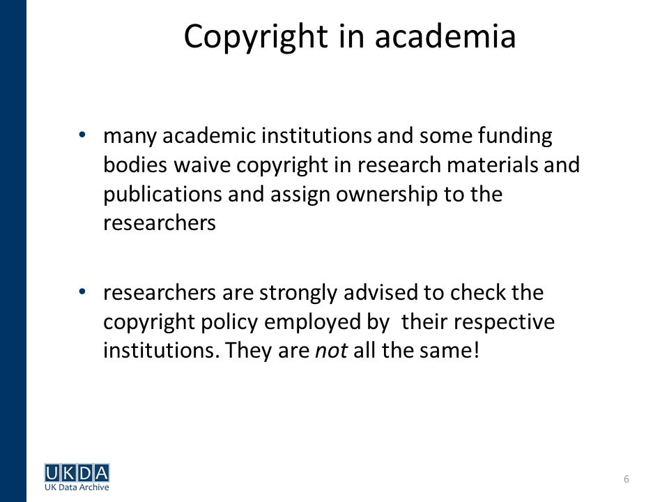 6 Copyright in academia many academic institutions and some funding bodies waive copyright in research materials and publications and assign ownership to the researchers researchers are strongly advised to check the copyright policy employed by their respective institutions.