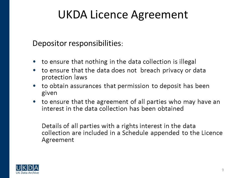 9 UKDA Licence Agreement Depositor responsibilities : to ensure that nothing in the data collection is illegal to ensure that the data does not breach privacy or data protection laws to obtain assurances that permission to deposit has been given to ensure that the agreement of all parties who may have an interest in the data collection has been obtained Details of all parties with a rights interest in the data collection are included in a Schedule appended to the Licence Agreement