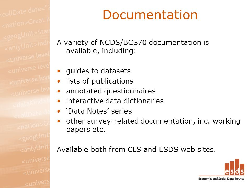 Documentation A variety of NCDS/BCS70 documentation is available, including: guides to datasets lists of publications annotated questionnaires interactive data dictionaries Data Notes series other survey-related documentation, inc.