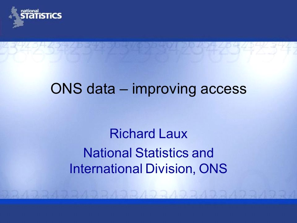 ONS data – improving access Richard Laux National Statistics and International Division, ONS