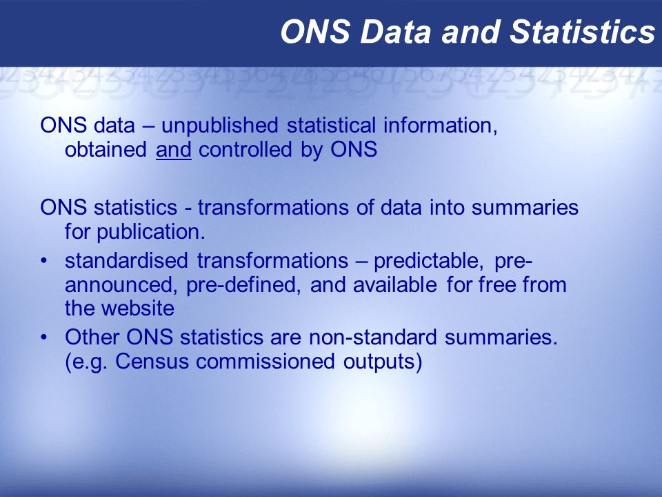 ONS Data and Statistics ONS data – unpublished statistical information, obtained and controlled by ONS ONS statistics - transformations of data into summaries for publication.