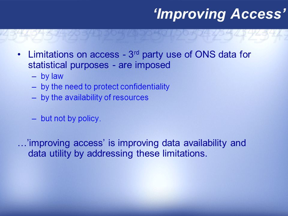 Improving Access Limitations on access - 3 rd party use of ONS data for statistical purposes - are imposed –by law –by the need to protect confidentiality –by the availability of resources –but not by policy.