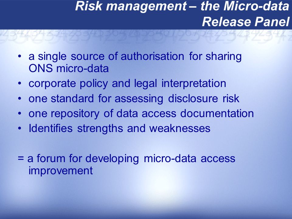 Risk management – the Micro-data Release Panel a single source of authorisation for sharing ONS micro-data corporate policy and legal interpretation one standard for assessing disclosure risk one repository of data access documentation Identifies strengths and weaknesses = a forum for developing micro-data access improvement