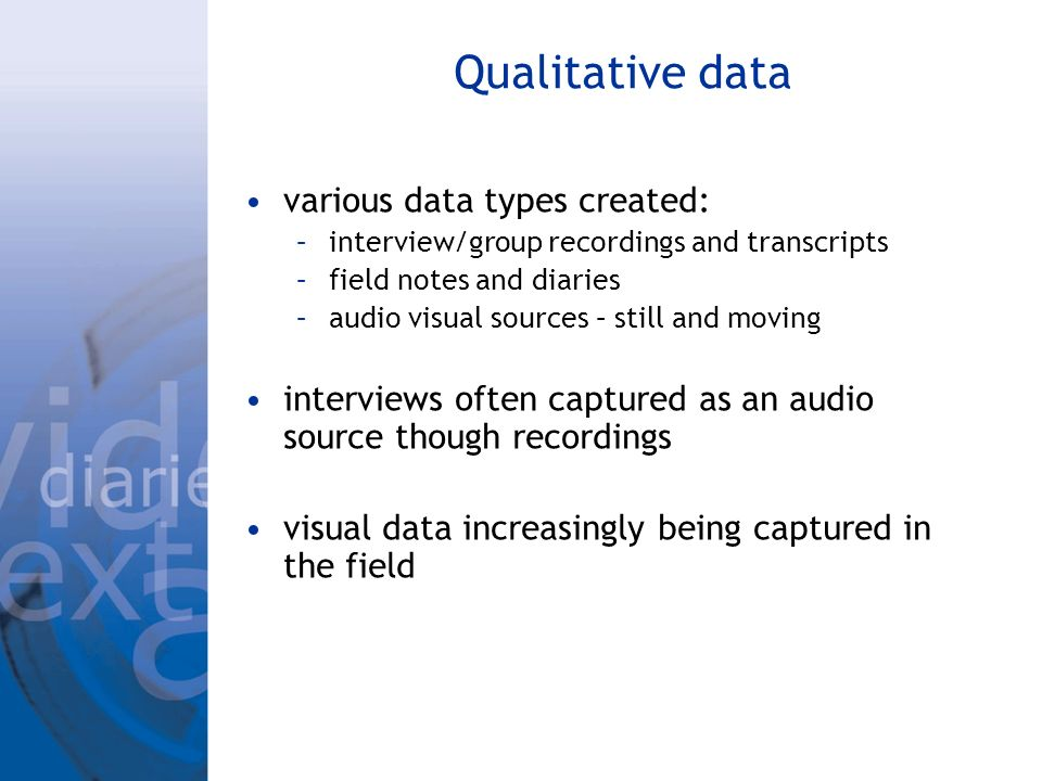 Qualitative data various data types created: –interview/group recordings and transcripts –field notes and diaries –audio visual sources – still and moving interviews often captured as an audio source though recordings visual data increasingly being captured in the field