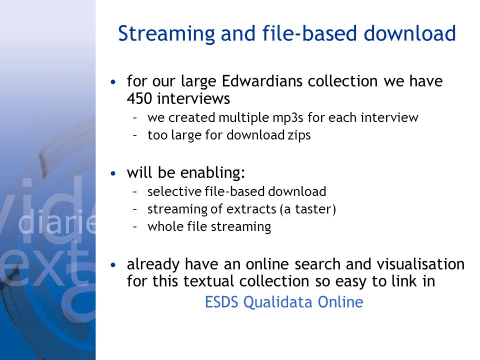 Streaming and file-based download for our large Edwardians collection we have 450 interviews –we created multiple mp3s for each interview –too large for download zips will be enabling: –selective file-based download –streaming of extracts (a taster) –whole file streaming already have an online search and visualisation for this textual collection so easy to link in ESDS Qualidata Online