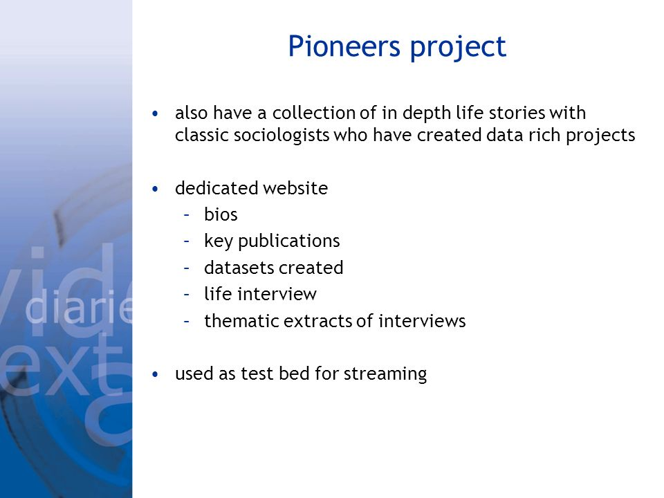 Pioneers project also have a collection of in depth life stories with classic sociologists who have created data rich projects dedicated website –bios –key publications –datasets created –life interview –thematic extracts of interviews used as test bed for streaming