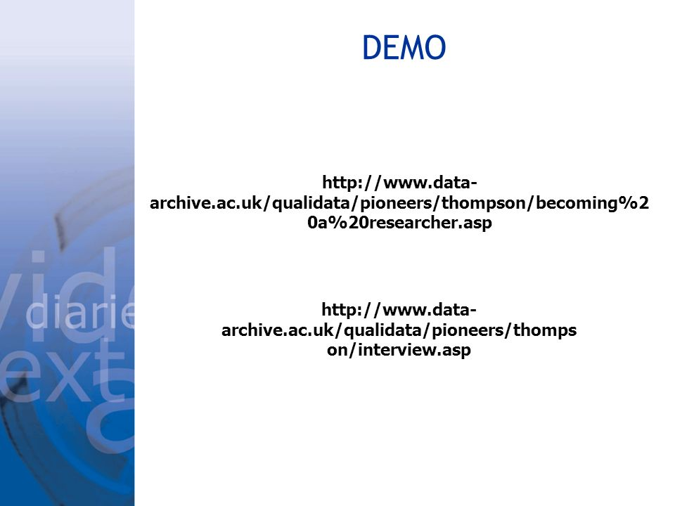 DEMO http://www.data- archive.ac.uk/qualidata/pioneers/thompson/becoming%2 0a%20researcher.asp http://www.data- archive.ac.uk/qualidata/pioneers/thomps on/interview.asp