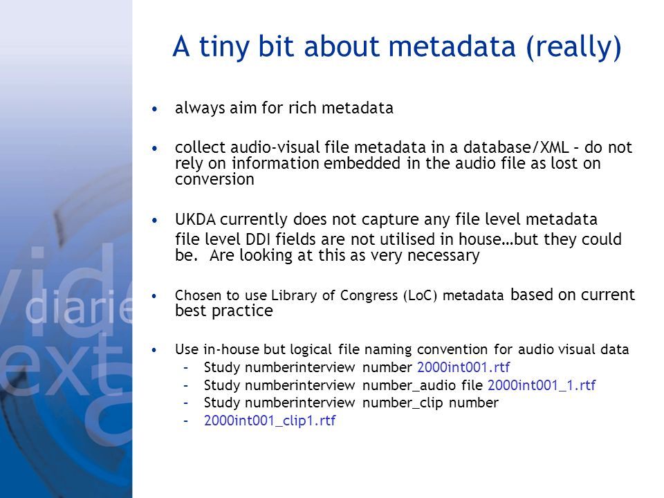 A tiny bit about metadata (really) always aim for rich metadata collect audio-visual file metadata in a database/XML – do not rely on information embedded in the audio file as lost on conversion UKDA currently does not capture any file level metadata file level DDI fields are not utilised in house…but they could be.