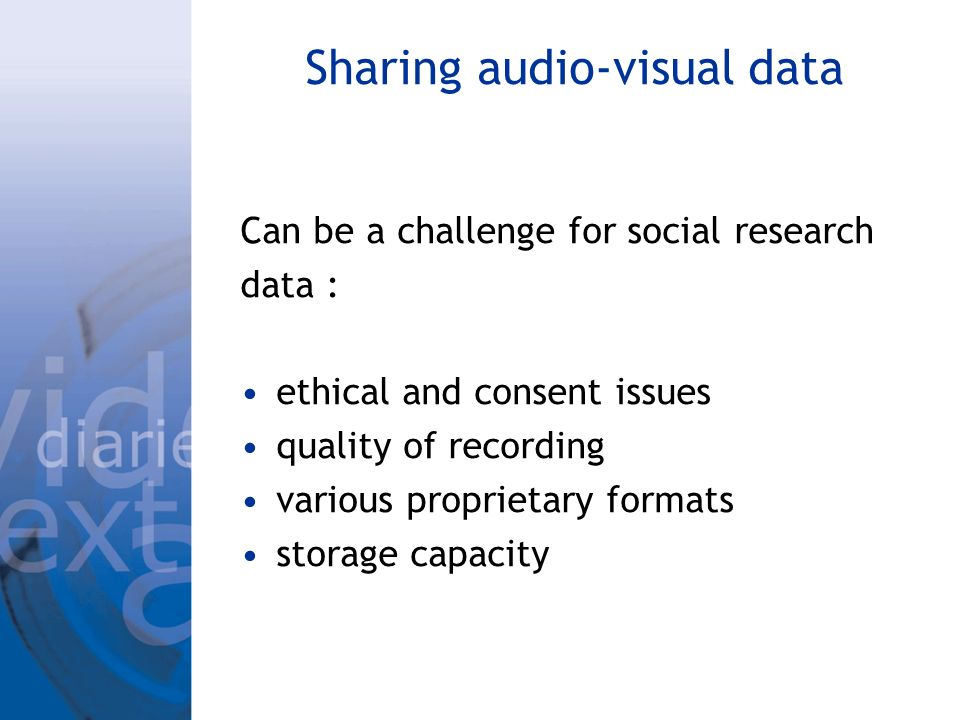 Sharing audio-visual data Can be a challenge for social research data : ethical and consent issues quality of recording various proprietary formats storage capacity