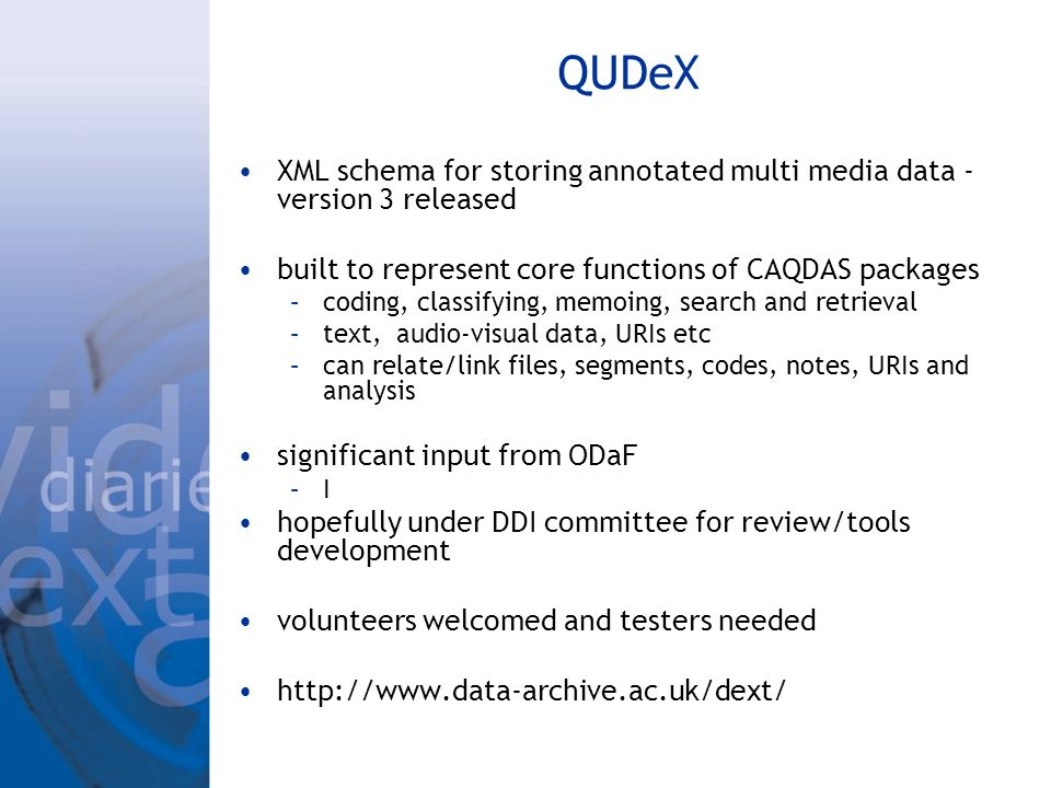 QUDeX XML schema for storing annotated multi media data - version 3 released built to represent core functions of CAQDAS packages –coding, classifying, memoing, search and retrieval –text, audio-visual data, URIs etc –can relate/link files, segments, codes, notes, URIs and analysis significant input from ODaF –I hopefully under DDI committee for review/tools development volunteers welcomed and testers needed http://www.data-archive.ac.uk/dext/