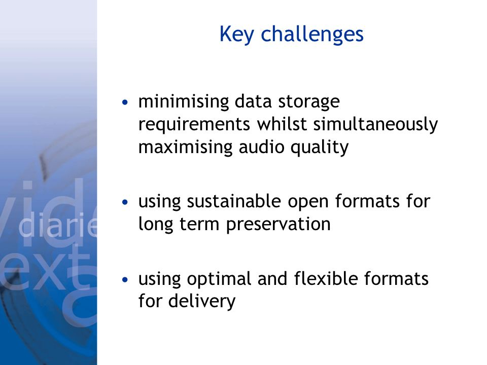 Key challenges minimising data storage requirements whilst simultaneously maximising audio quality using sustainable open formats for long term preservation using optimal and flexible formats for delivery