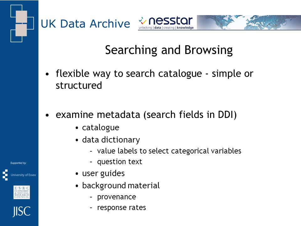 Searching and Browsing flexible way to search catalogue - simple or structured examine metadata (search fields in DDI) catalogue data dictionary –value labels to select categorical variables –question text user guides background material –provenance –response rates
