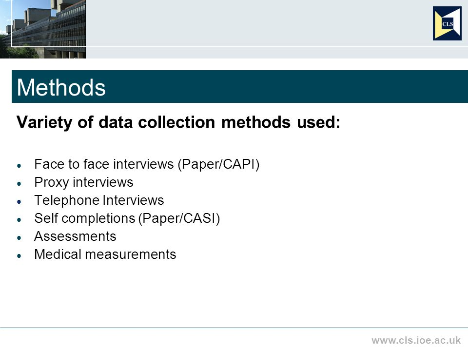 www.cls.ioe.ac.uk Methods Variety of data collection methods used: Face to face interviews (Paper/CAPI) Proxy interviews Telephone Interviews Self completions (Paper/CASI) Assessments Medical measurements