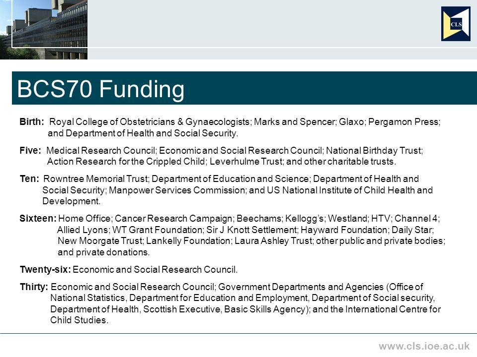 www.cls.ioe.ac.uk BCS70 Funding Birth: Royal College of Obstetricians & Gynaecologists; Marks and Spencer; Glaxo; Pergamon Press; and Department of Health and Social Security.