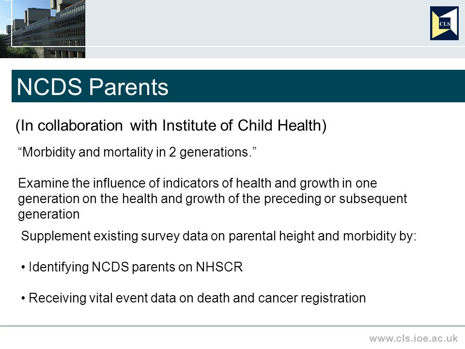 www.cls.ioe.ac.uk NCDS Parents (In collaboration with Institute of Child Health) Morbidity and mortality in 2 generations.