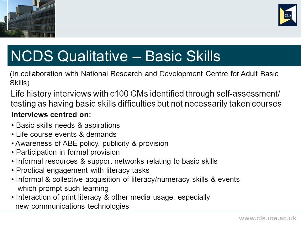 www.cls.ioe.ac.uk NCDS Qualitative – Basic Skills (In collaboration with National Research and Development Centre for Adult Basic Skills) Life history interviews with c100 CMs identified through self-assessment/ testing as having basic skills difficulties but not necessarily taken courses Interviews centred on: Basic skills needs & aspirations Life course events & demands Awareness of ABE policy, publicity & provision Participation in formal provision Informal resources & support networks relating to basic skills Practical engagement with literacy tasks Informal & collective acquisition of literacy/numeracy skills & events which prompt such learning Interaction of print literacy & other media usage, especially new communications technologies