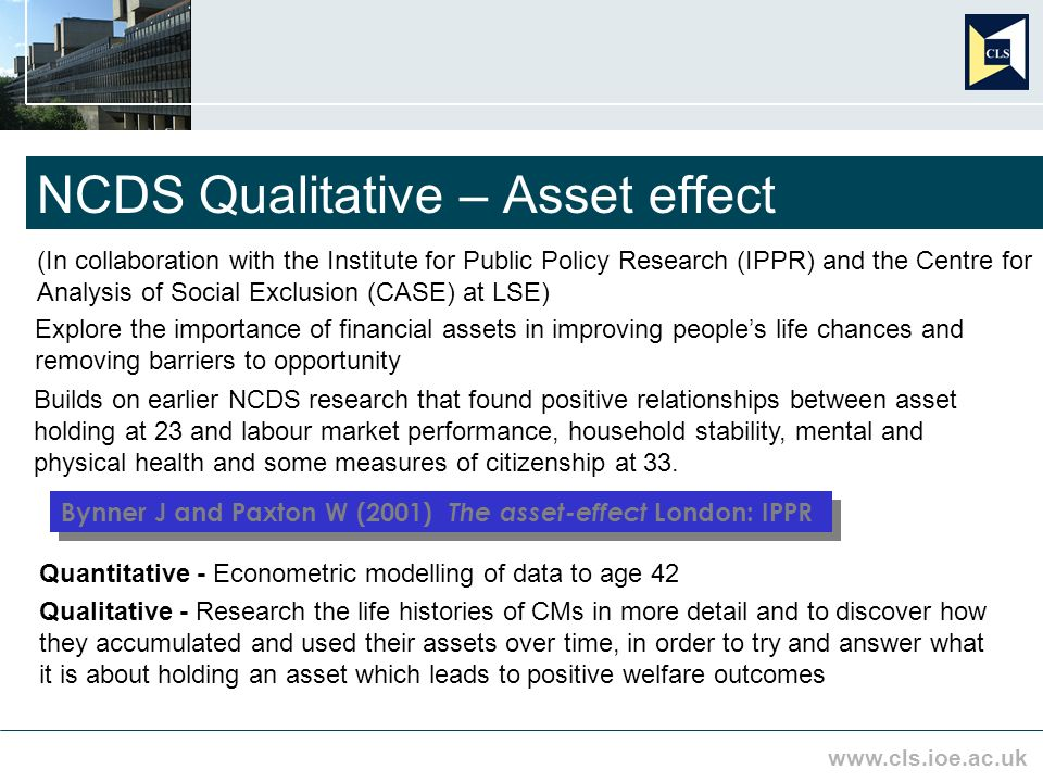 www.cls.ioe.ac.uk NCDS Qualitative – Asset effect (In collaboration with the Institute for Public Policy Research (IPPR) and the Centre for Analysis of Social Exclusion (CASE) at LSE) Explore the importance of financial assets in improving peoples life chances and removing barriers to opportunity Builds on earlier NCDS research that found positive relationships between asset holding at 23 and labour market performance, household stability, mental and physical health and some measures of citizenship at 33.