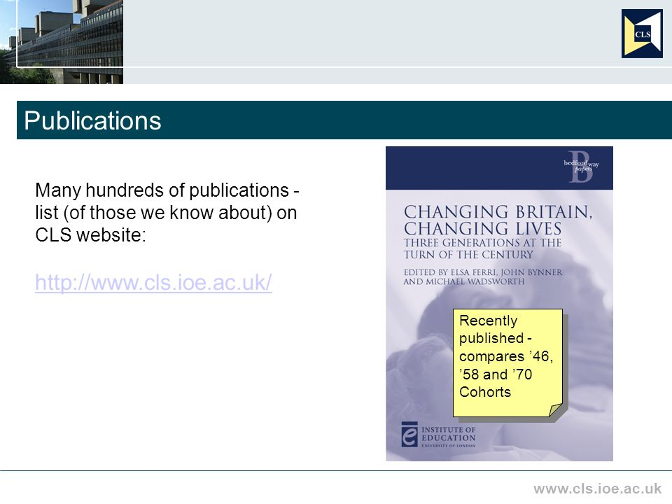 www.cls.ioe.ac.uk Publications Many hundreds of publications - list (of those we know about) on CLS website: http://www.cls.ioe.ac.uk/ Recently published - compares 46, 58 and 70 Cohorts Recently published - compares 46, 58 and 70 Cohorts