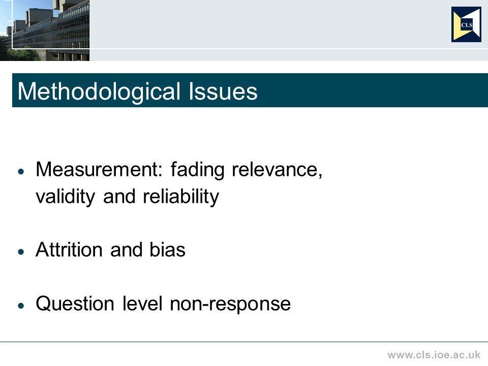 www.cls.ioe.ac.uk Methodological Issues Measurement: fading relevance, validity and reliability Attrition and bias Question level non-response