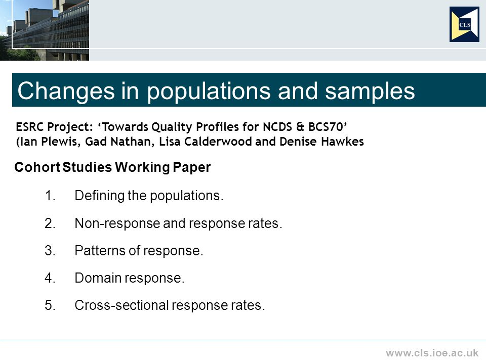 www.cls.ioe.ac.uk Changes in populations and samples ESRC Project: Towards Quality Profiles for NCDS & BCS70 (Ian Plewis, Gad Nathan, Lisa Calderwood and Denise Hawkes Cohort Studies Working Paper 1.