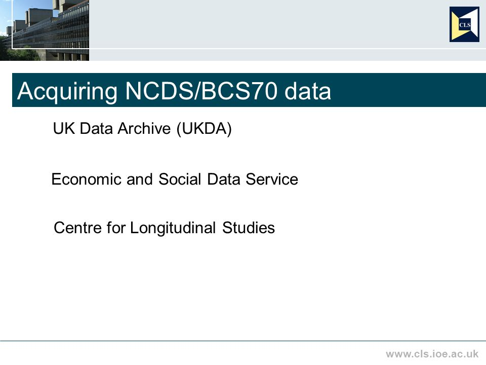 www.cls.ioe.ac.uk Acquiring NCDS/BCS70 data UK Data Archive (UKDA) Economic and Social Data Service Centre for Longitudinal Studies