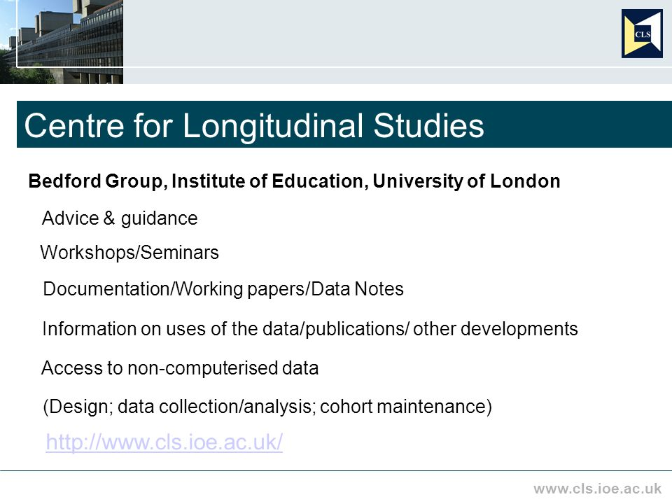 www.cls.ioe.ac.uk Centre for Longitudinal Studies Bedford Group, Institute of Education, University of London Access to non-computerised data Advice & guidance Workshops/Seminars Information on uses of the data/publications/ other developments (Design; data collection/analysis; cohort maintenance) http://www.cls.ioe.ac.uk/ Documentation/Working papers/Data Notes