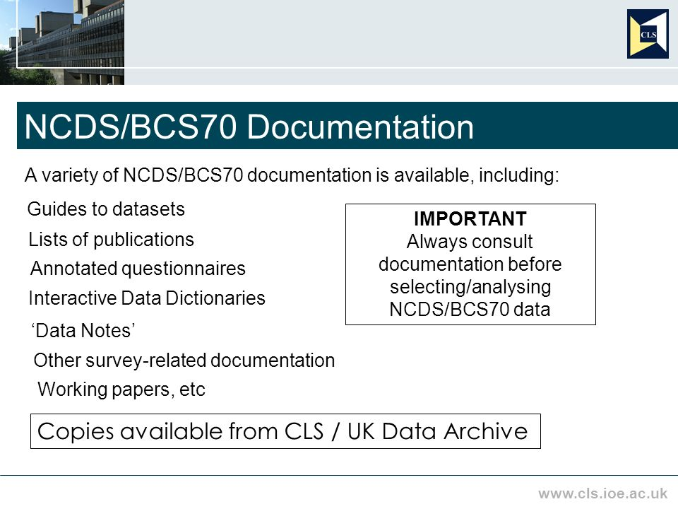 www.cls.ioe.ac.uk NCDS/BCS70 Documentation A variety of NCDS/BCS70 documentation is available, including: Guides to datasets Lists of publications Annotated questionnaires Interactive Data Dictionaries Data Notes Other survey related documentation Working papers, etc Copies available from CLS / UK Data Archive IMPORTANT Always consult documentation before selecting/analysing NCDS/BCS70 data