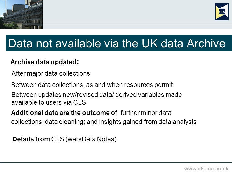 www.cls.ioe.ac.uk Data not available via the UK data Archive Archive data updated : After major data collections Between data collections, as and when resources permit Between updates new/revised data/ derived variables made available to users via CLS Additional data are the outcome of further minor data collections; data cleaning; and insights gained from data analysis Details from CLS (web/Data Notes)