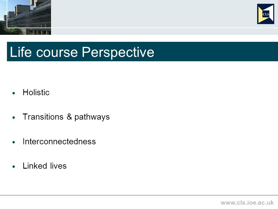 www.cls.ioe.ac.uk Life course Perspective Holistic Transitions & pathways Interconnectedness Linked lives