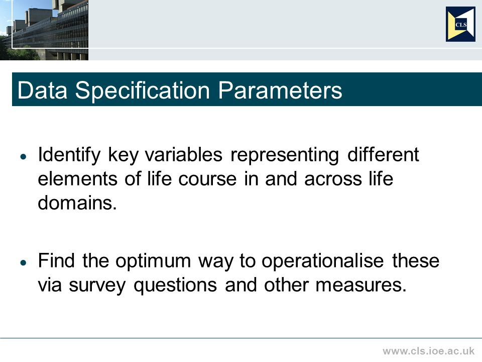 www.cls.ioe.ac.uk Data Specification Parameters Identify key variables representing different elements of life course in and across life domains.