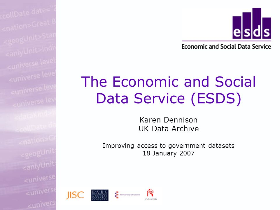 The Economic and Social Data Service (ESDS) Karen Dennison UK Data Archive Improving access to government datasets 18 January 2007