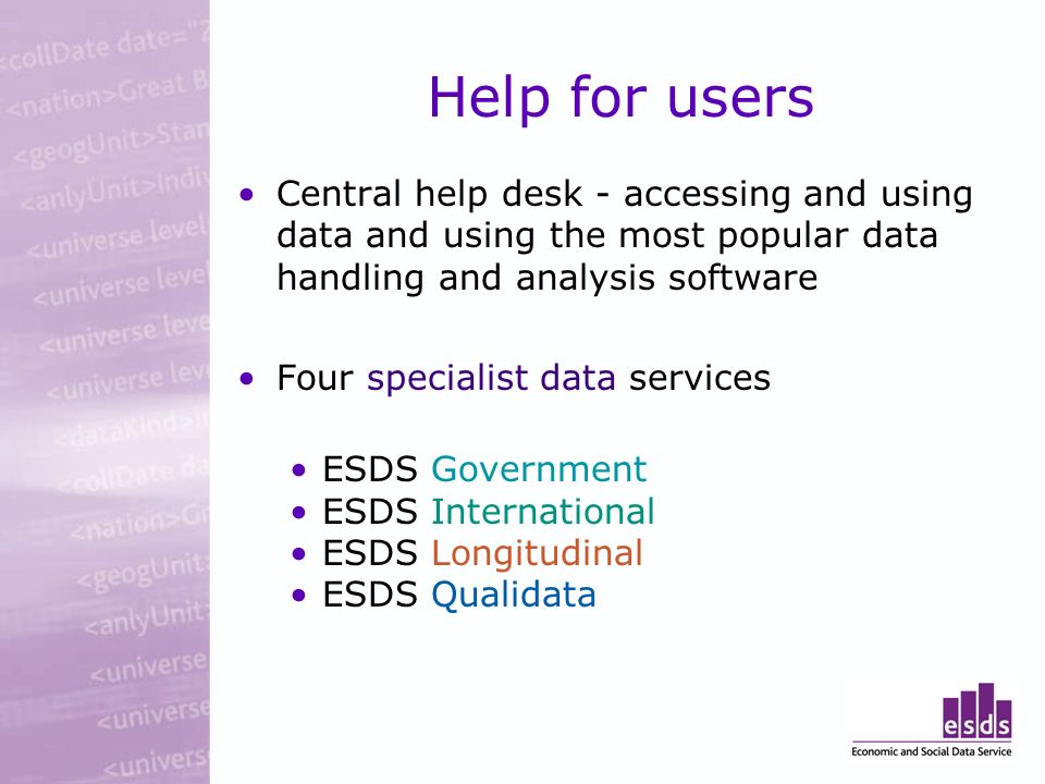 Help for users Central help desk - accessing and using data and using the most popular data handling and analysis software Four specialist data services ESDS Government ESDS International ESDS Longitudinal ESDS Qualidata