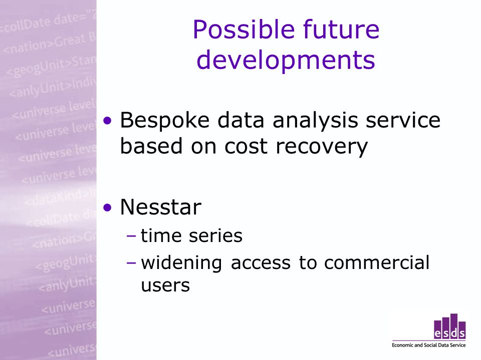 Possible future developments Bespoke data analysis service based on cost recovery Nesstar –time series –widening access to commercial users