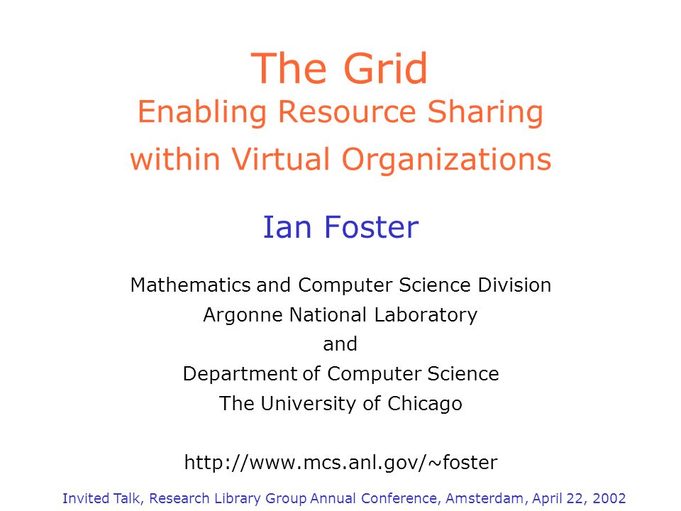 The Grid Enabling Resource Sharing within Virtual Organizations Ian Foster Mathematics and Computer Science Division Argonne National Laboratory and Department of Computer Science The University of Chicago http://www.mcs.anl.gov/~foster Invited Talk, Research Library Group Annual Conference, Amsterdam, April 22, 2002