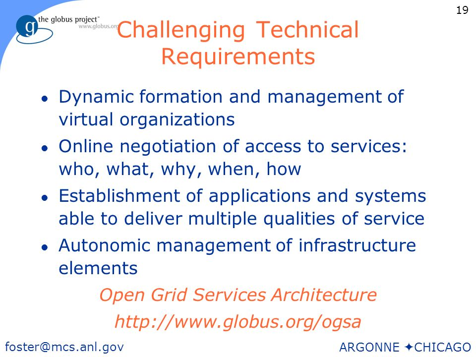 19 foster@mcs.anl.gov ARGONNE CHICAGO Challenging Technical Requirements l Dynamic formation and management of virtual organizations l Online negotiation of access to services: who, what, why, when, how l Establishment of applications and systems able to deliver multiple qualities of service l Autonomic management of infrastructure elements Open Grid Services Architecture http://www.globus.org/ogsa