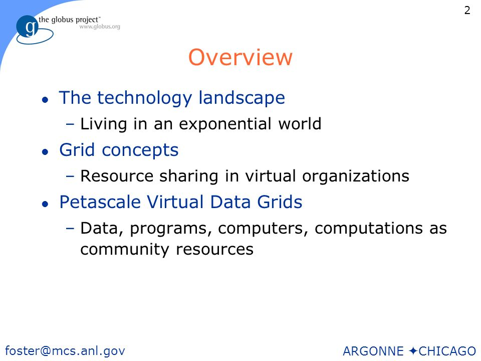 2 foster@mcs.anl.gov ARGONNE CHICAGO Overview l The technology landscape –Living in an exponential world l Grid concepts –Resource sharing in virtual organizations l Petascale Virtual Data Grids –Data, programs, computers, computations as community resources