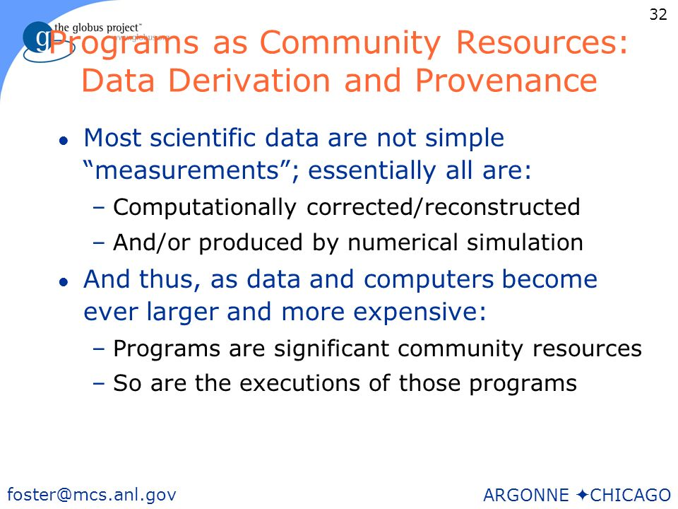 32 foster@mcs.anl.gov ARGONNE CHICAGO Programs as Community Resources: Data Derivation and Provenance l Most scientific data are not simple measurements; essentially all are: –Computationally corrected/reconstructed –And/or produced by numerical simulation l And thus, as data and computers become ever larger and more expensive: –Programs are significant community resources –So are the executions of those programs